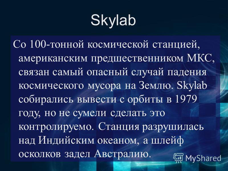 Skylab Со 100-тонной космической станцией, американским предшественником МКС, связан самый опасный случай падения космического мусора на Землю. Skylab собирались вывести с орбиты в 1979 году, но не сумели сделать это контролируемо. Станция разрушилас