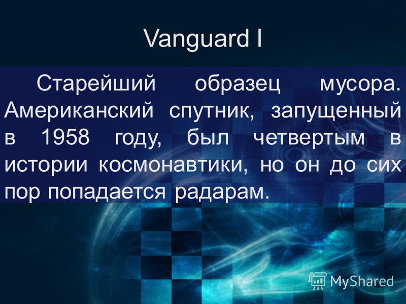 Vanguard I Старейший образец мусора. Американский спутник, запущенный в 1958 году, был четвертым в истории космонавтики, но он до сих пор попадается радарам.