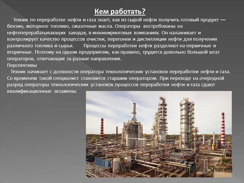 Кем работать? Техник по переработке нефти и газа знает, как из сырой нефти получить готовый продукт бензин, моторное топливо, смазочные масла. Операторы востребованы на нефтеперерабатывающих заводах, в инжиниринговых компаниях. Он налаживает и контро