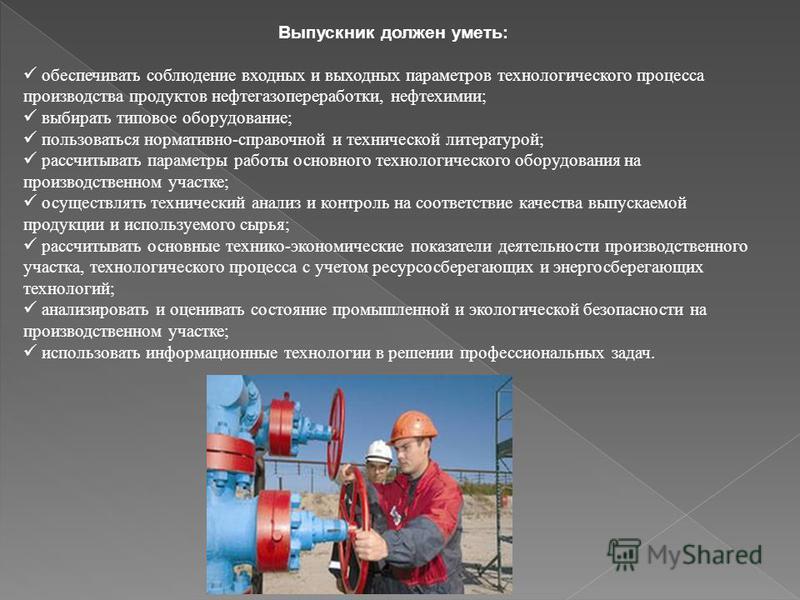 Выпускник должен уметь: обеспечивать соблюдение входных и выходных параметров технологического процесса производства продуктов нефтегазопереработки, нефтехимии; выбирать типовое оборудование; пользоваться нормативно-справочной и технической литератур