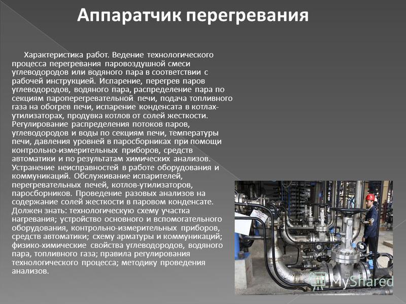 Характеристика работ. Ведение технологического процесса перегревания паровоздушной смеси углеводородов или водяного пара в соответствии с рабочей инструкцией. Испарение, перегрев паров углеводородов, водяного пара, распределение пара по секциям пароп