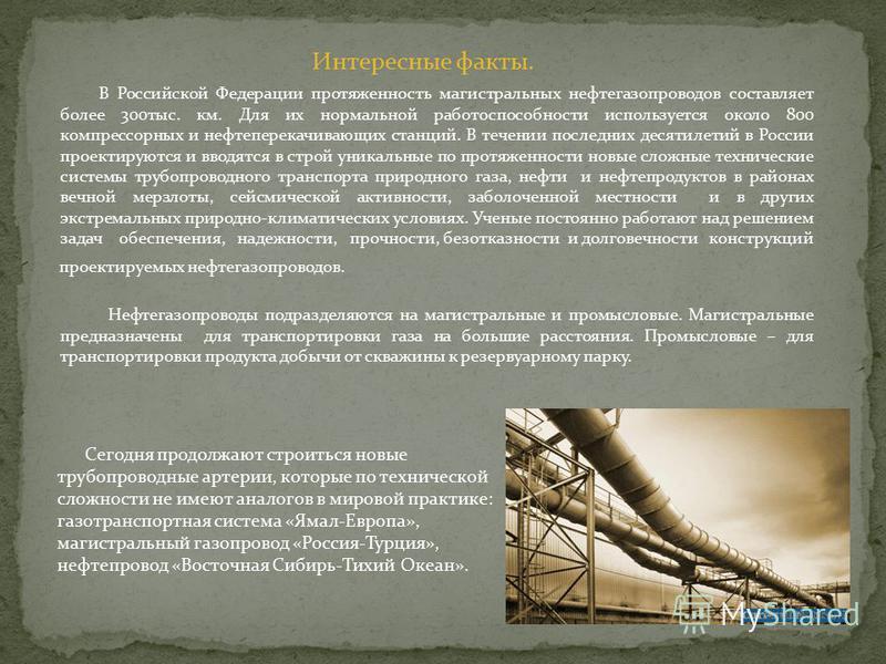 Интересные факты. В Российской Федерации протяженность магистральных нефтегазопроводов составляет более 300 тыс. км. Для их нормальной работоспособности используется около 800 компрессорных и нефтеперекачивающих станций. В течении последних десятилет