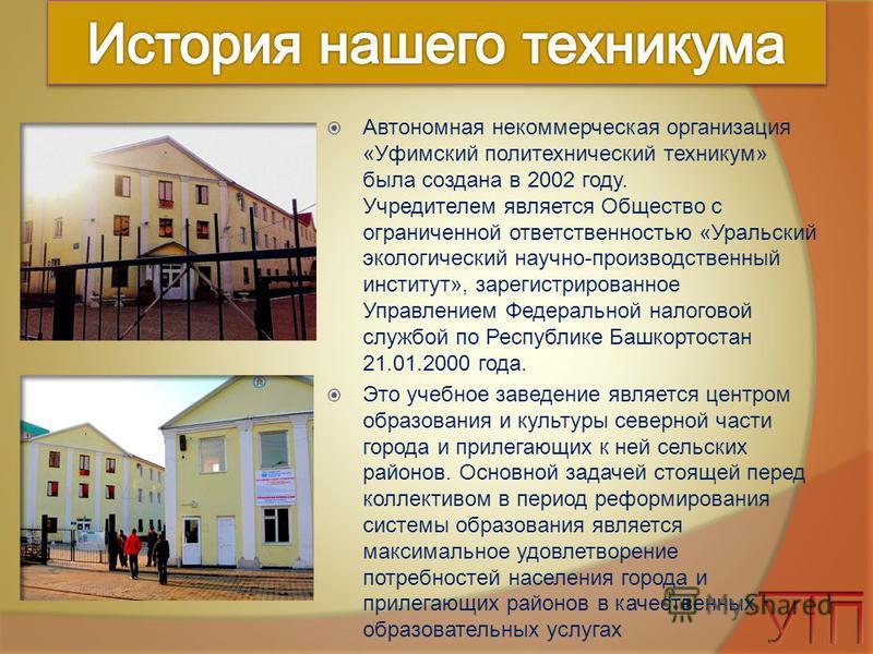 Автономная некоммерческая организация «Уфимский политехнический техникум» была создана в 2002 году. Учредителем является Общество с ограниченной ответственностью «Уральский экологический научно-производственный институт», зарегистрированное Управлени