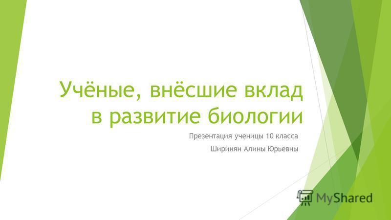 Учёные, внёсшие вклад в развитие биологии Презентация ученицы 10 класса Ширинян Алины Юрьевны