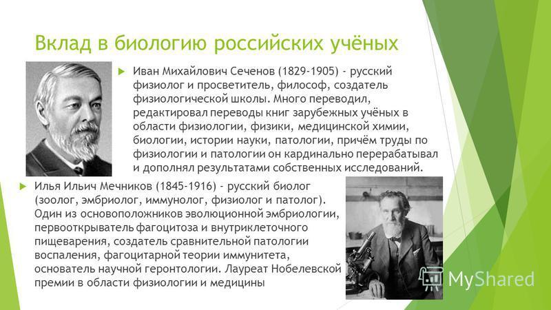 Вклад в биологию российских учёных Иван Михайлович Сеченов (1829-1905) - русский физиолог и просветитель, философ, создатель физиологической школы. Много переводил, редактировал переводы книг зарубежных учёных в области физиологии, физики, медицинско