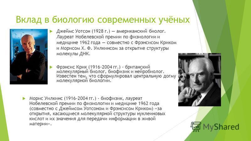 Вклад в биологию современных учёных Джеймс Уoтсон (1928 г.) американский биолог. Лауреат Нобелевской премии по физиологии и медицине 1962 года совместно с Фрэнсисом Криком и Морисом Х. Ф. Уилкинсом за открытие структуры молекулы ДНК. Фрэнсис Крик (19