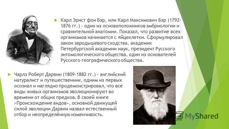 Карл Эрнст фон Бэр, или Карл Максимович Бэр (1792- 1876 гг.) - один из основоположников эмбриологии и сравнительной анатомии. Показал, что развитие всех организмов начинается с яйцеклетки. Сформулировал закон зародышевого сходства. академик Петербург