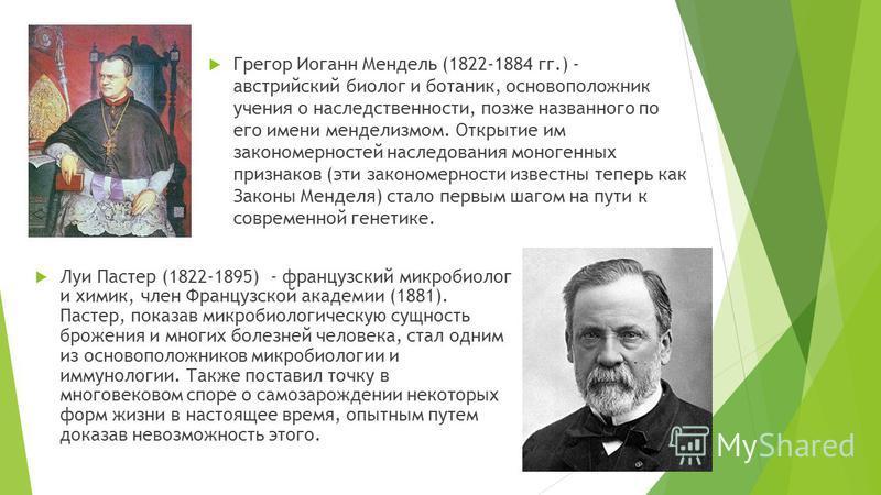 Луи Пастер (1822-1895) - французский микробиолог и химик, член Французской академии (1881). Пастер, показав микробиологическую сущность брожения и многих болезней человека, стал одним из основоположников микробиологии и иммунологии. Также поставил то