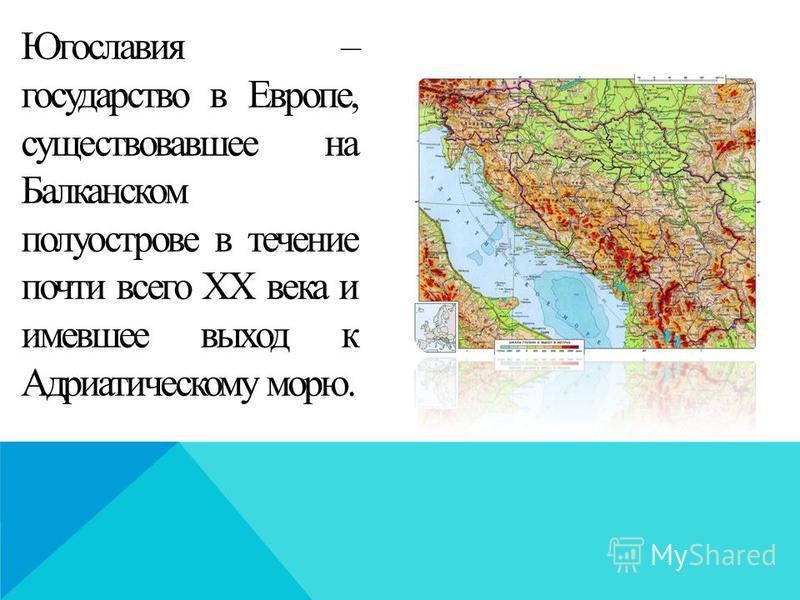 Югославия – государство в Европе, существовавшее на Балканском полуострове в течение почти всего XX века и имевшее выход к Адриатическому морю.