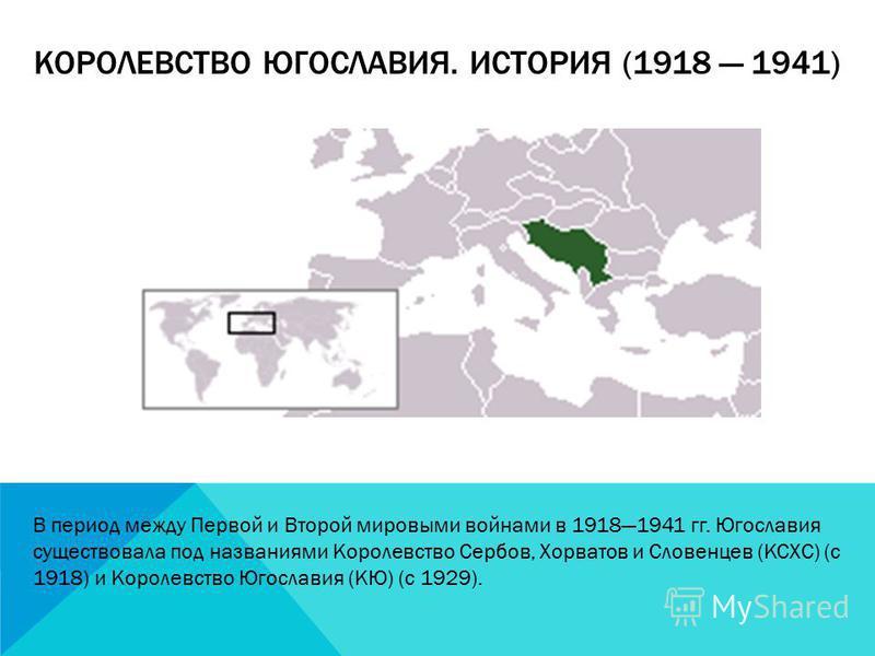 КОРОЛЕВСТВО ЮГОСЛАВИЯ. ИСТОРИЯ (1918 1941) В период между Первой и Второй мировыми войнами в 19181941 гг. Югославия существовала под названиями Королевство Сербов, Хорватов и Словенцев (КСХС) (с 1918) и Королевство Югославия (КЮ) (c 1929).