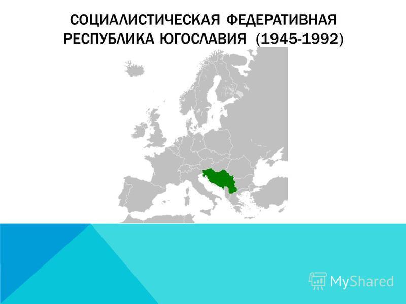 СОЦИАЛИСТИЧЕСКАЯ ФЕДЕРАТИВНАЯ РЕСПУБЛИКА ЮГОСЛАВИЯ (1945-1992)