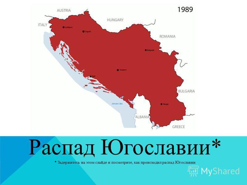 Распад Югославии* * Задержитесь на этом слайде и посмотрите, как происходил распад Югославии