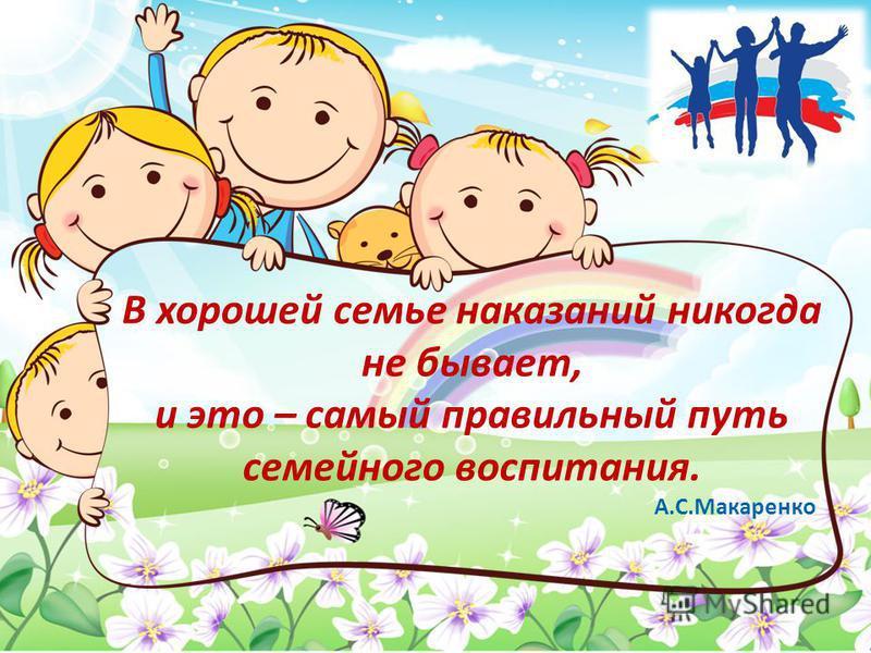 В хорошей семье наказаний никогда не бывает, и это – самый правильный путь семейного воспитания. А.С.Макаренко