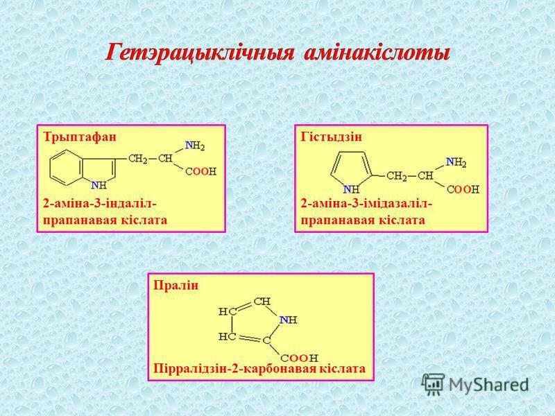 Трыптафан 2-аміна-3-індаліл- прапанавая кіслата Гістыдзін 2-аміна-3-імідазаліл- прапанавая кіслата Пралін Пірралідзін-2-карбонавая кіслата