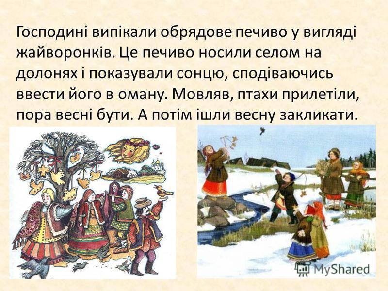 Господині випікали обрядове печиво у вигляді жайворонків. Це печиво носили селом на долонях і показували сонцю, сподіваючись ввести його в оману. Мовляв, птахи прилетіли, пора весні бути. А потім ішли весну закликати.