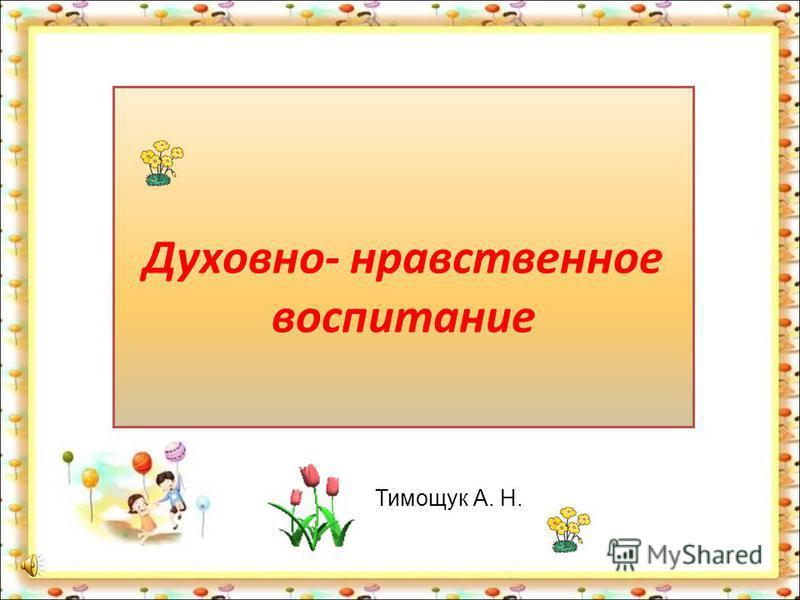 Духовно- нравственное воспитание Тимощук А. Н.
