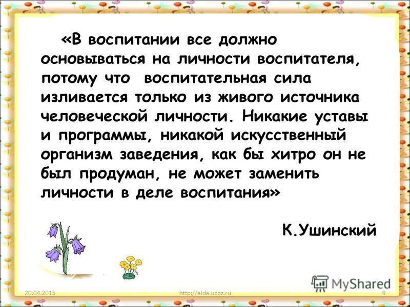 20.04.2015http://aida.ucoz.ru9 «В воспитании все должно основываться на личности воспитателя, потому что воспитательная сила изливается только из живого источника человеческой личности. Никакие уставы и программы, никакой искусственный организм завед