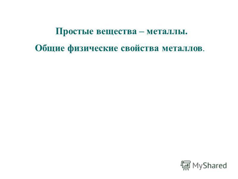 Простые вещества – металлы. Общие физические свойства металлов.