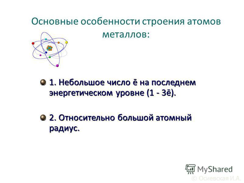 1. Непольшое число ē на последнем энергетическом уровне (1 - 3ē). 2. Относительно польшой атомный радиус. Основные особенности строения атомов металлов: © Осиевская И.А.