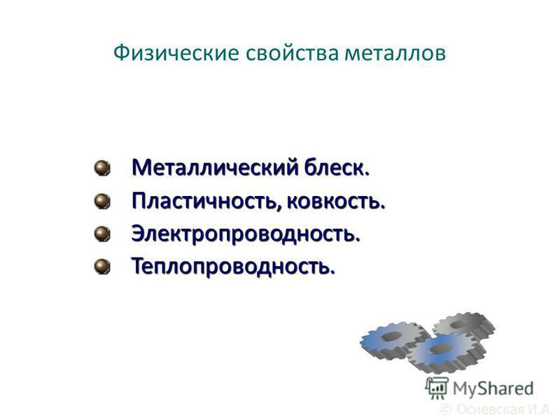 Физические свойства металлов Металлический блеск. Пластичность, ковкость. Электропроводность.Теплопроводность. © Осиевская И.А.