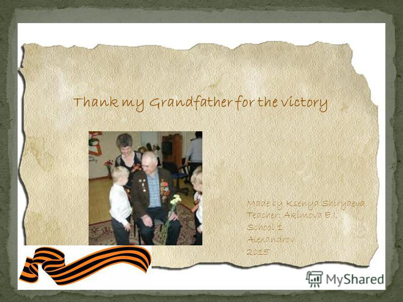 Thank my Grandfather for the victory Made by Ksenya Shiryaeva Teacher: Akimova E.I. School 1 Alexandrov 2015