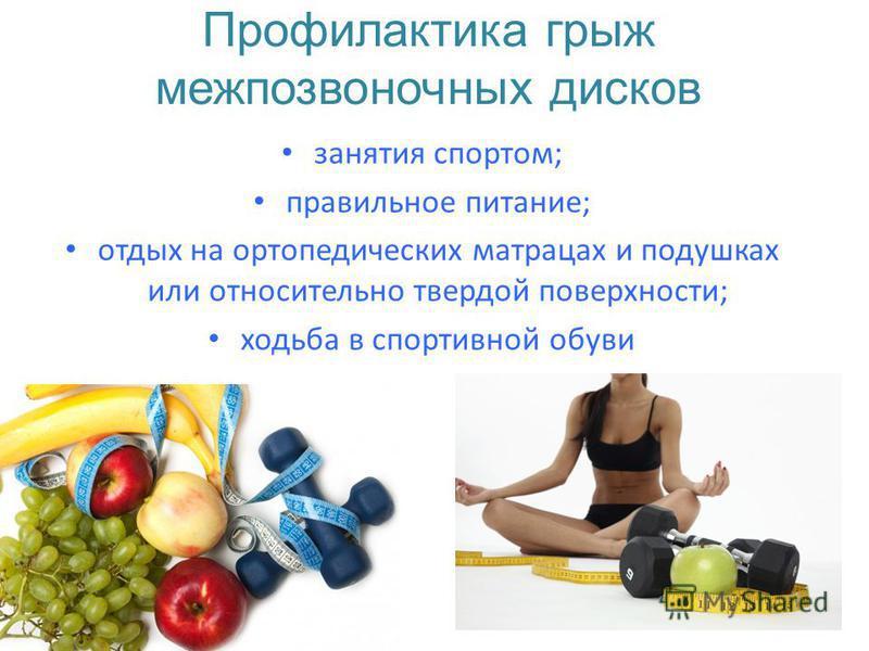 Профилактика грыж межпозвоночных дисков занятия спортом; правильное питание; отдых на ортопедических матрацах и подушках или относительно твердой поверхности; ходьба в спортивной обуви