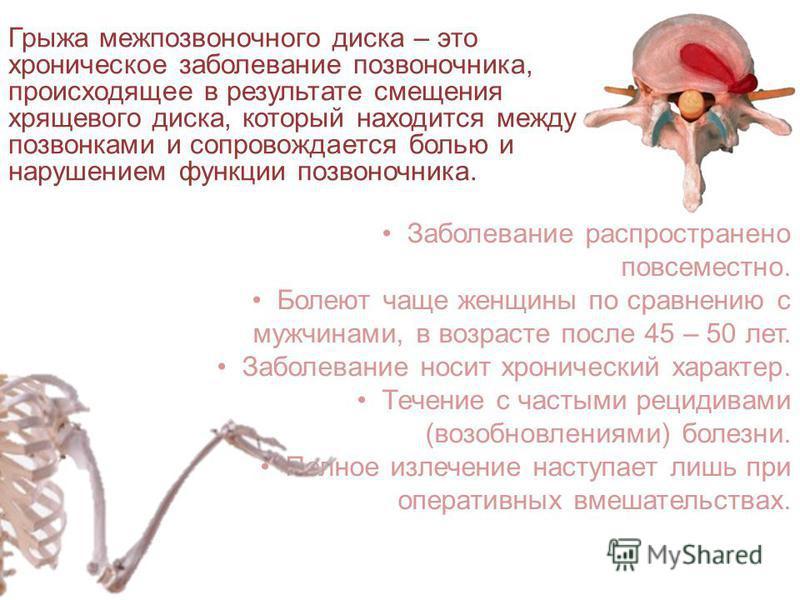 Грыжа межпозвоночного диска – это хроническое заболевание позвоночника, происходящее в результате смещения хрящевого диска, который находится между позвонками и сопровождается болью и нарушением функции позвоночника. Заболевание распространено повсем