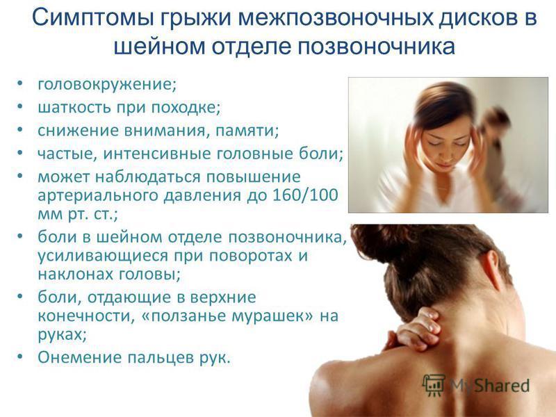 Симптомы грыжи межпозвоночных дисков в шейном отделе позвоночника головокружение; шаткость при походке; снижение внимания, памяти; частые, интенсивные головные боли; может наблюдаться повышение артериального давления до 160/100 мм рт. ст.; боли в шей