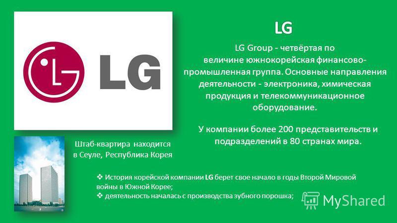 LG Group - четвёртая по величине южнокорейская финансово- промышленная группа. Основные направления деятельности - электроника, химическая продукция и телекоммуникационное оборудование. Штаб-квартира находится в Сеуле, Республика Корея У компании бол