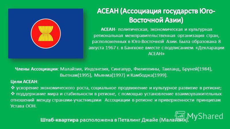 АСЕАН- политическая, экономическая и культурная региональная межправительственная организация стран, расположенных в Юго-Восточной Азии. Была образована 8 августа 1967 г. в Бангкоке вместе с подписанием «Декларации АСЕАН» Штаб-квартира расположена в