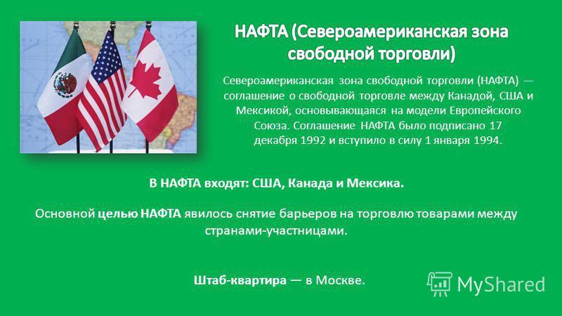 Североамериканская зона свободной торговли (НАФТА) соглашение о свободной торговле между Канадой, США и Мексикой, основывающаяся на модели Европейского Союза. Соглашение НАФТА было подписано 17 декабря 1992 и вступило в силу 1 января 1994. Штаб-кварт