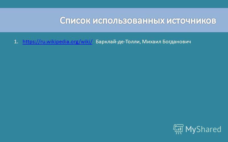1.https://ru.wikipedia.org/wiki/ Барклай-де-Толли, Михаил Богдановичhttps://ru.wikipedia.org/wiki/