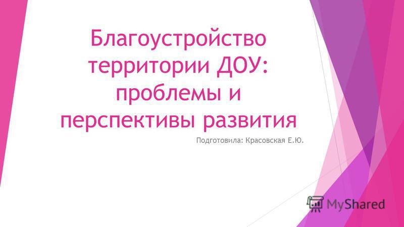 Благоустройство территории ДОУ: проблемы и перспективы развития Подготовила: Красовская Е.Ю.