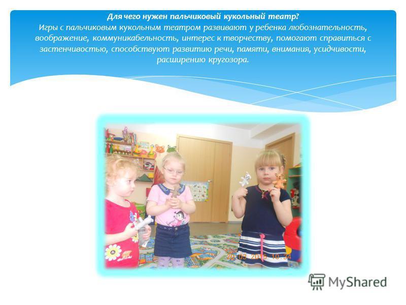 Для чего нужен пальчиковый кукольный театр? Игры с пальчиковым кукольным театром развивают у ребенка любознательность, воображение, коммуникабельность, интерес к творчеству, помогают справиться с застенчивостью, способствуют развитию речи, памяти, вн