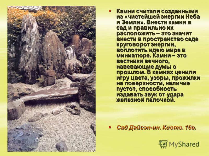 Камни считали созданными из «чистейшей энергии Неба и Земли». Внести камни в сад и правильно их расположить – это значит внести в пространство сада круговорот энергии, воплотить идею мира в миниатюре. Камни – это вестники вечного, навевающие думы о п