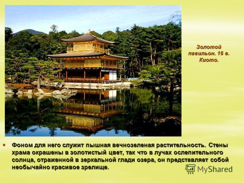 Золотой павильон. 16 в. Киото. Фоном для него служит пышная вечнозеленая растительность. Стены храма окрашены в золотистый цвет, так что в лучах ослепительного солнца, отраженной в зеркальной глади озера, он представляет собой необычайно красивое зре