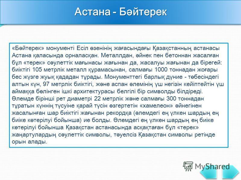 Астана - Бәйтерек «Бәйтерек» монументі Есіл өзенінің жағасындағы Қазақстанның астанасы Астана қаласында орналасқан. Металлдан, әйнек пен бетоннан жасалған бұл «терек» сәулеттік мағынасы жағынан да, жасалуы жағынан да бірегей: биіктігі 105 метрлік мет