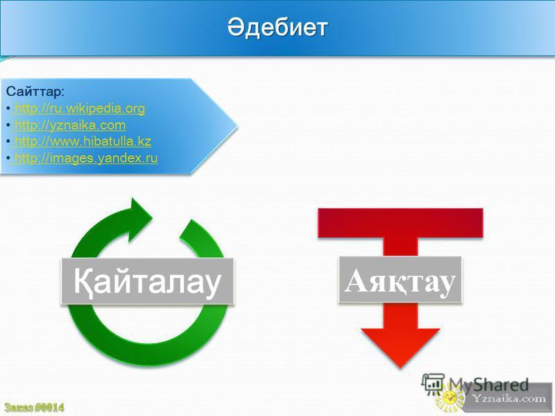 Әдебиет Сайттар: http://ru.wikipedia.org http://ru.wikipedia.org http://yznaika.com http://yznaika.com http://www.hibatulla.kz http://www.hibatulla.kz http://images.yandex.ru http://images.yandex.ru Қайталау Аяқтау