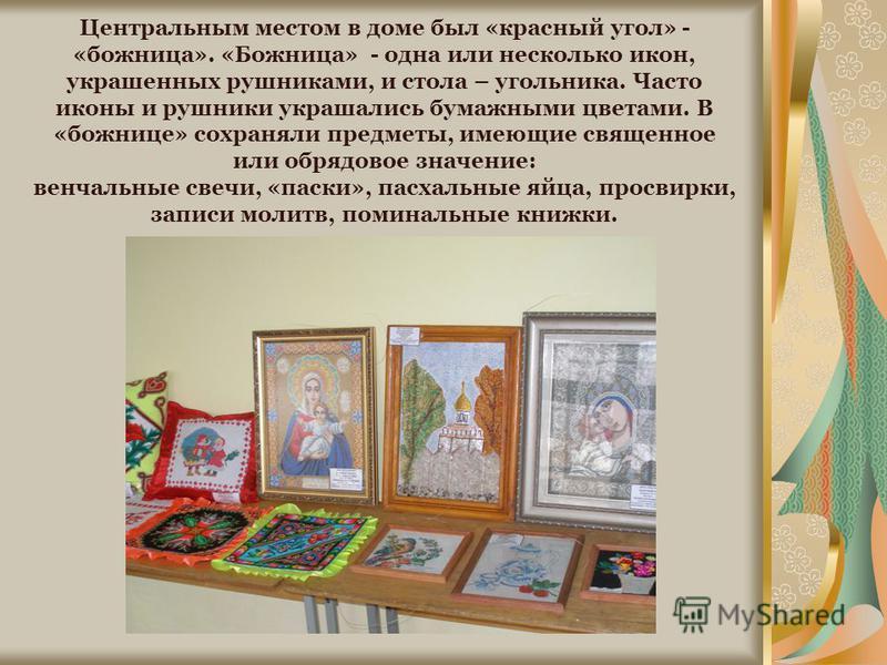 Центральным местом в доме был «красный угол» - «божница». «Божница» - одна или несколько икон, украшенных рушниками, и стола – угольника. Часто иконы и рушники украшались бумажными цветами. В «божнице» сохраняли предметы, имеющие священное или обрядо