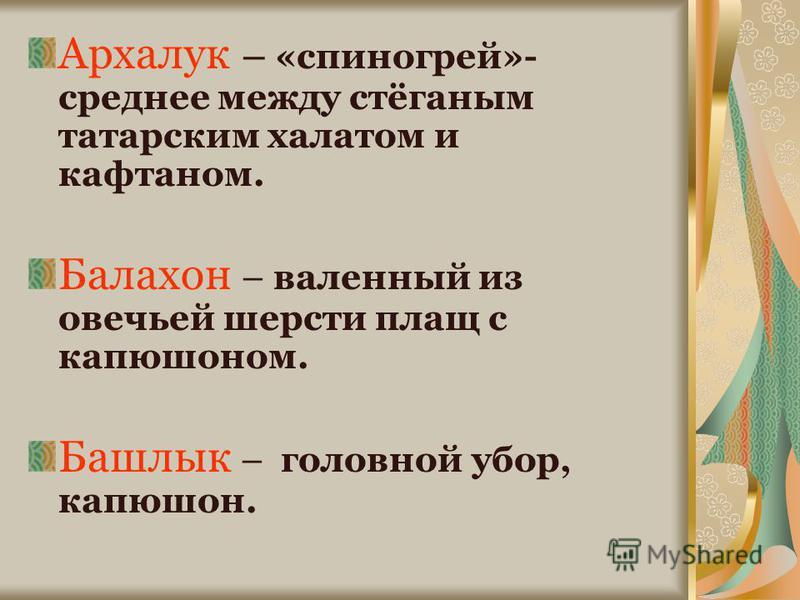 Архалук – «спиногрей»- среднее между стёганым татарским халатом и кафтаном. Балахон – валенный из овечьей шерсти плащ с капюшоном. Башлык – головной убор, капюшон.