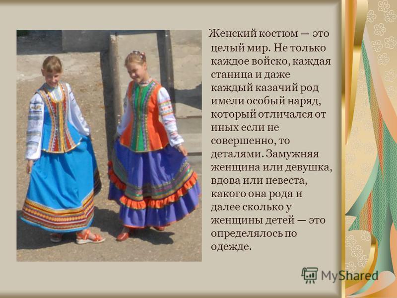 Женский костюм это целый мир. Не только каждое войско, каждая станица и даже каждый казачий род имели особый наряд, который отличался от иных если не совершенно, то деталями. Замужняя женщина или девушка, вдова или невеста, какого она рода и далее ск