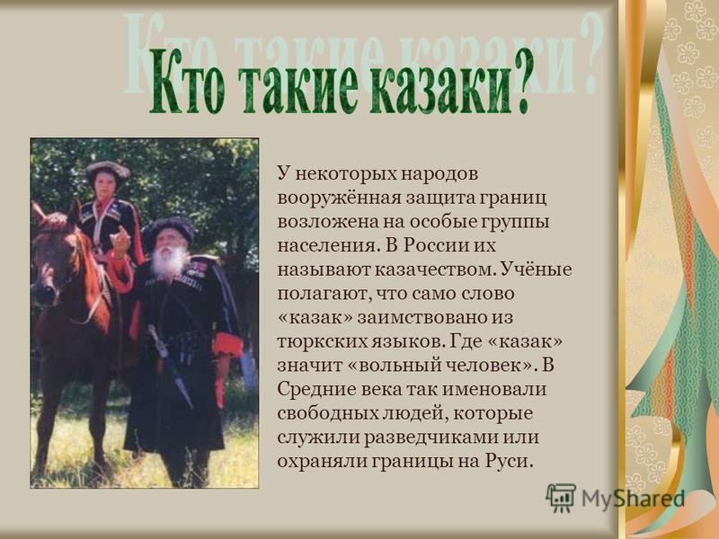 У некоторых народов вооружённая защита границ возложена на особые группы населения. В России их называют казачеством. Учёные полагают, что само слово «казак» заимствовано из тюркских языков. Где «казак» значит «вольный человек». В Средние века так им