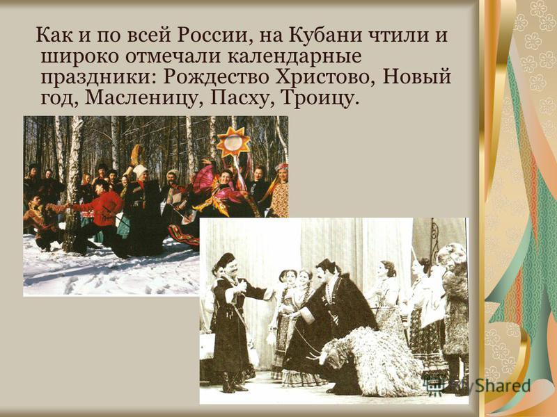 Как и по всей России, на Кубани чтили и широко отмечали календарные праздники: Рождество Христово, Новый год, Масленицу, Пасху, Троицу.