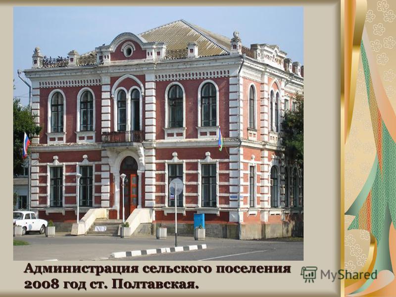 Кирпичное здание станичного правления 1909 г. ст. Полтавская Администрация сельского поселения 2008 год ст. Полтавская.
