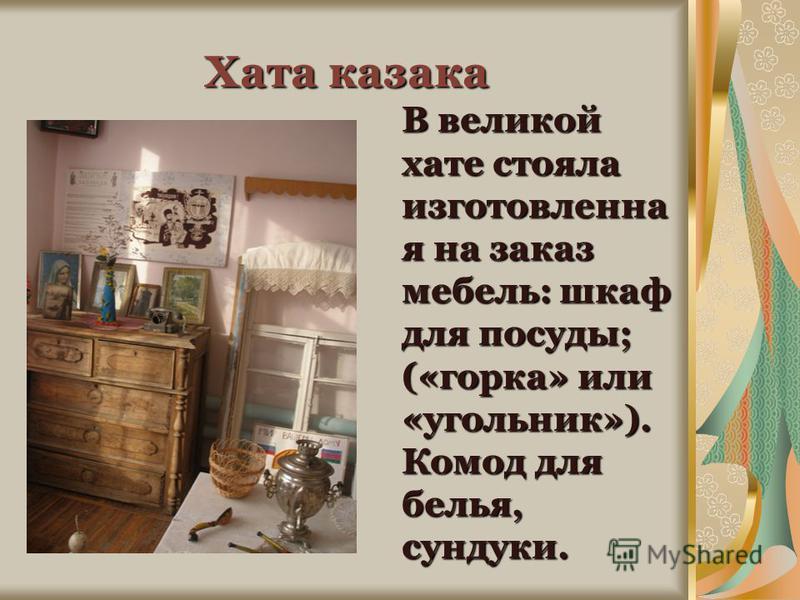 Хата казака В великой хате стояла изготовленная на заказ мебель: шкаф для посуды; («горка» или «угольник»). Комод для белья, сундуки.