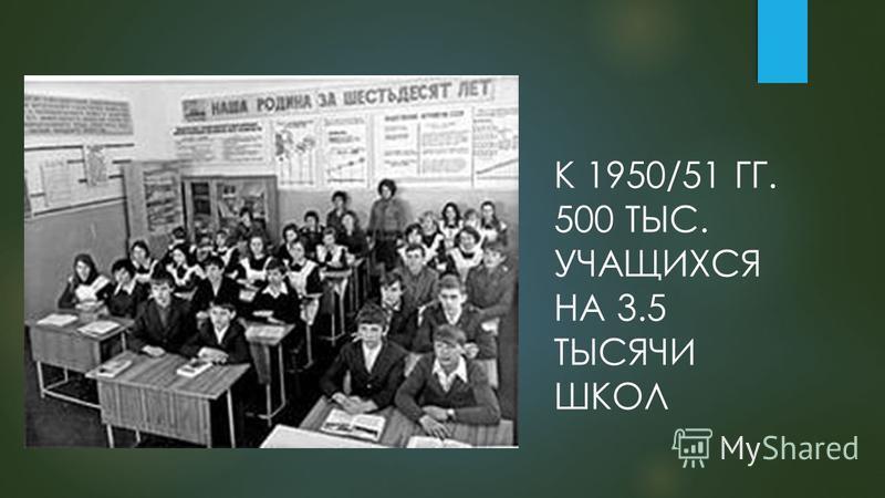 К 1950/51 ГГ. 500 ТЫС. УЧАЩИХСЯ НА 3.5 ТЫСЯЧИ ШКОЛ