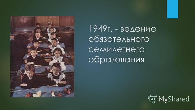1949 г. - ведение обязательного семилетнего образования