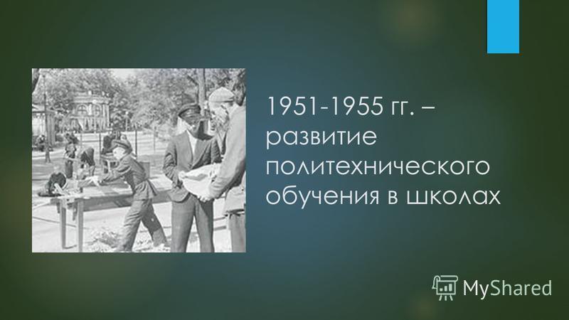 1951-1955 гг. – развитые политехнического обучения в школах