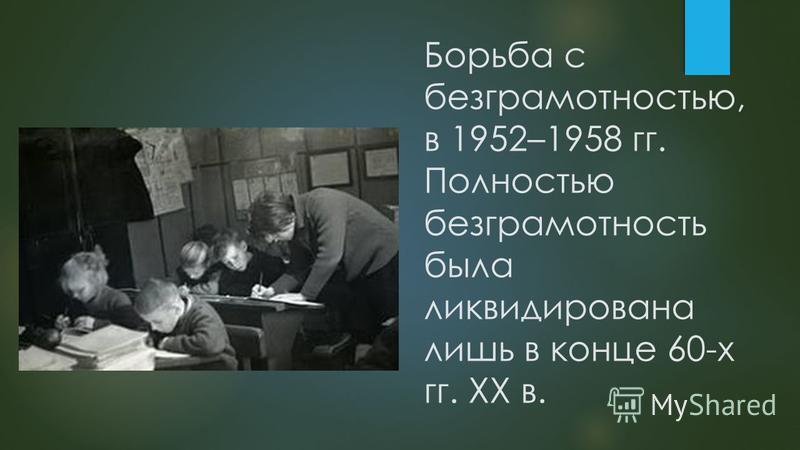 Борьба с безграмотностью, в 1952–1958 гг. Полностью безграмотность была ликвидирована лишь в конце 60-х гг. ХХ в.