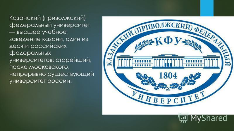 Казанский (приволжский) федеральный университет высшее учебное заведение казани, один из десяты российских федеральных университетов; старейший, после московского, непрерывно существующий университет россии.